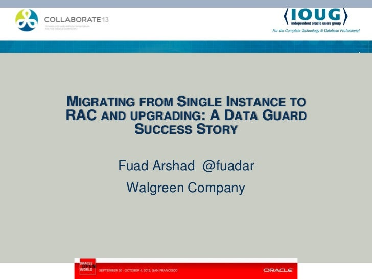 MIGRATING FROM SINGLE INSTANCE TORAC AND UPGRADING: A DATA GUARD         SUCCESS STORY       Fuad Arshad @fuadar        Wa...