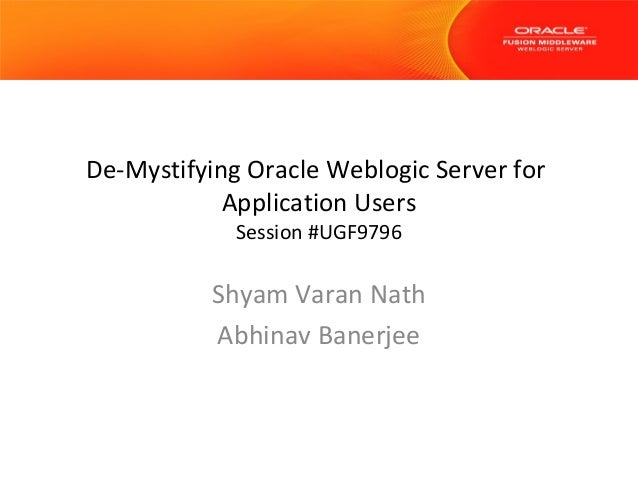 De-Mystifying Oracle Weblogic Server for Application Users Session #UGF9796  Shyam Varan Nath Abhinav Banerjee