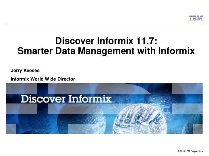 Discover Informix 11.7:  Smarter Data Management with InformixJerry KeeseeInformix World Wide Director                    ...