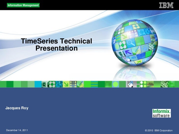 TimeSeries Technical               PresentationJacques RoyDecember 14, 2011                 © 2010 IBM Corporation