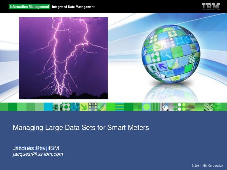Integrated Data ManagementManaging Large Data Sets for Smart MetersJacques Roy, IBM·Click to add textjacquesr@us.ibm.com  ...