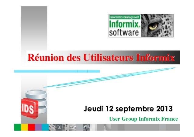 User Group Informix France RRééunion des Utilisateurs Informixunion des Utilisateurs Informix Jeudi 12 septembre 2013Jeudi...