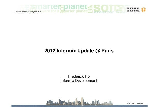 Information Management                         2012 Informix Update @ Paris                                    Frederick H...