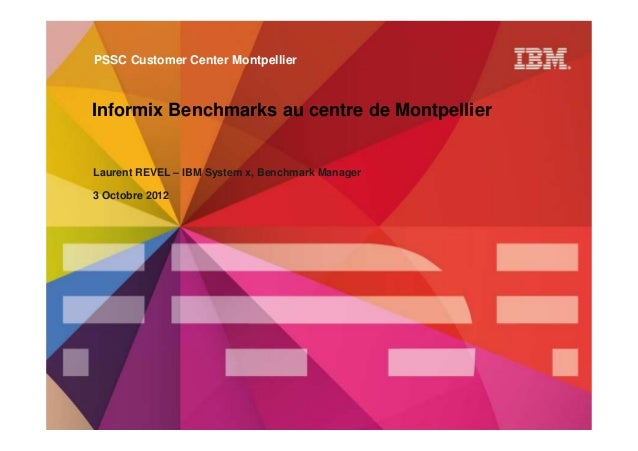 PSSC Customer Center MontpellierInformix Benchmarks au centre de MontpellierLaurent REVEL – IBM System x, Benchmark Manage...