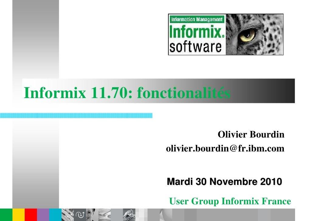 Informix 11.70: fonctionalités                                Olivier Bourdin                    olivier.bourdin@fr.ibm.co...