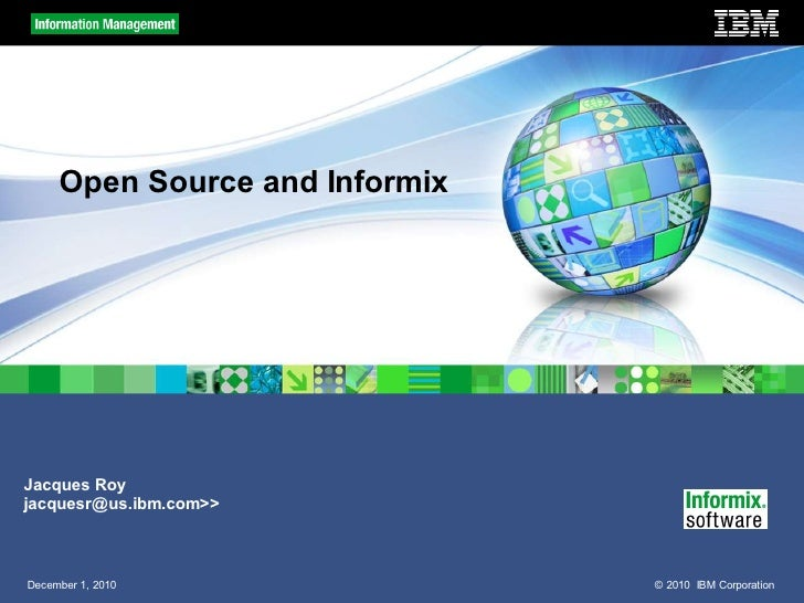 Open Source and InformixJacques Royjacquesr@us.ibm.com>>December 1, 2010                © 2010 IBM Corporation