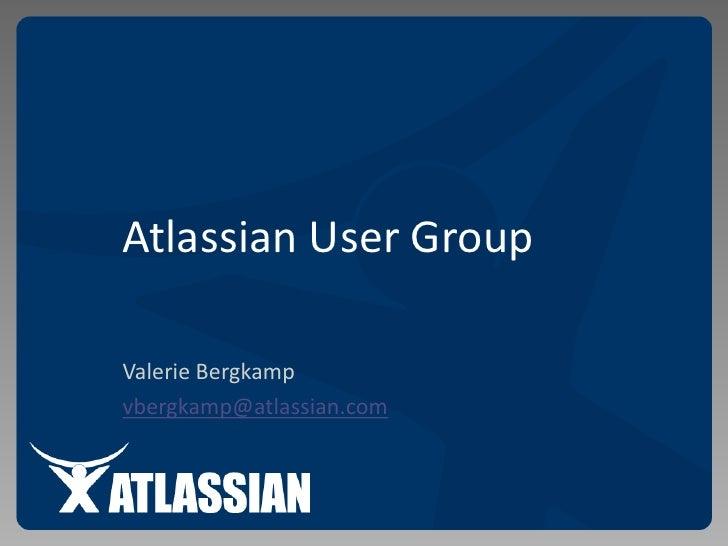 Atlassian User Group<br />Valerie Bergkamp<br />vbergkamp@atlassian.com<br />