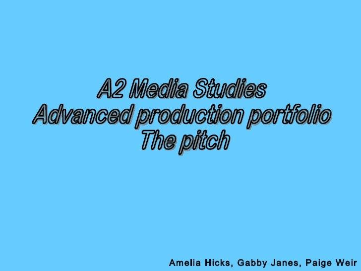 A2 Media Studies Advanced production portfolio The pitch Amelia Hicks, Gabby Janes, Paige Weir