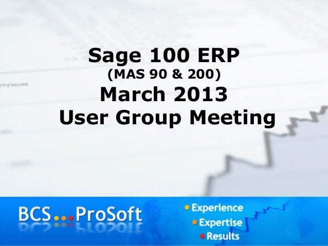Sage 100 ERP   (MAS 90 & 200)   March 2013User Group Meeting