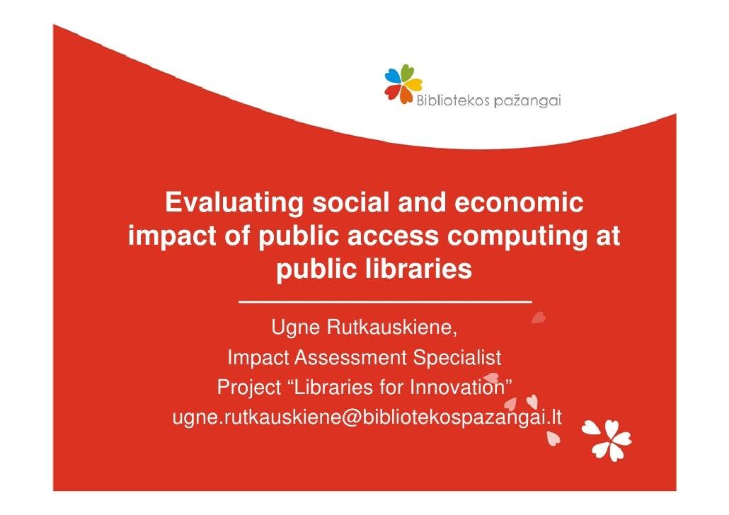 Evaluating social and economic impact of public access computing at            public libraries               Ugne Rutkaus...