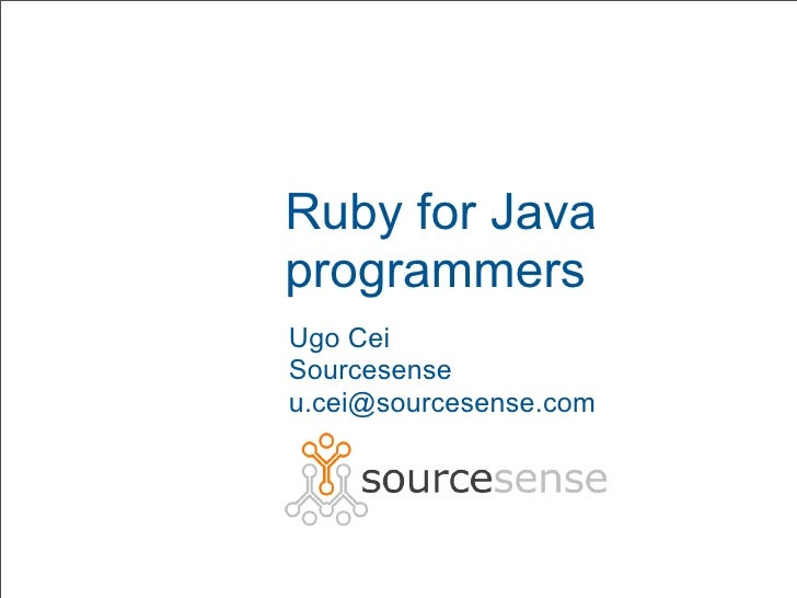 Ruby for Java programmers Ugo Cei Sourcesense u.cei@sourcesense.com