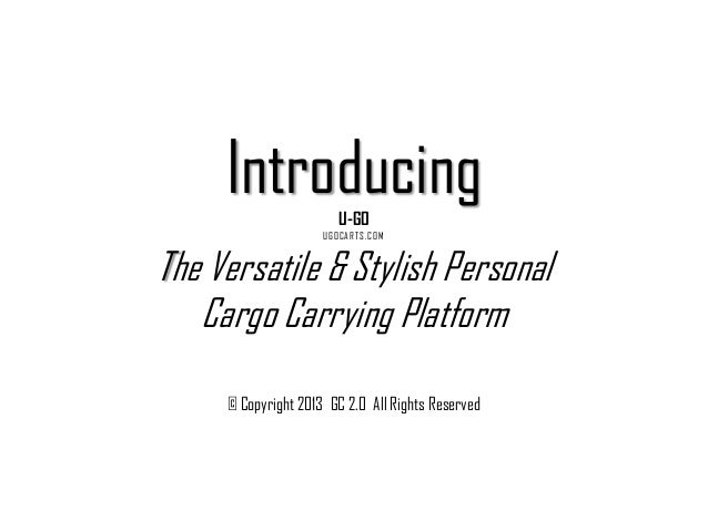 IntroducingU-GO UGOCARTS.COM The Versatile & Stylish Personal Cargo Carrying Platform © Copyright 2013 GC 2.0 All Rights R...
