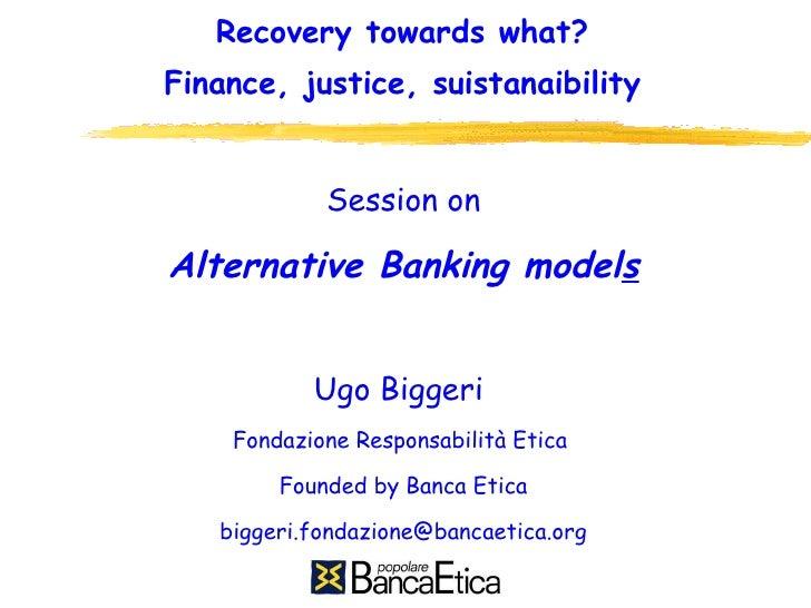 Recovery towards what? Finance, justice, suistanaibility <ul><li>Session on </li></ul><ul><li>Alternative Banking model s ...