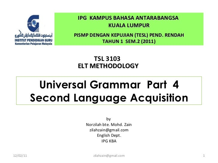 Universal Grammar  Part  4 Second Language Acquisition by  Norzilah bte. Mohd. Zain [email_address] English Dept. IPG KBA ...
