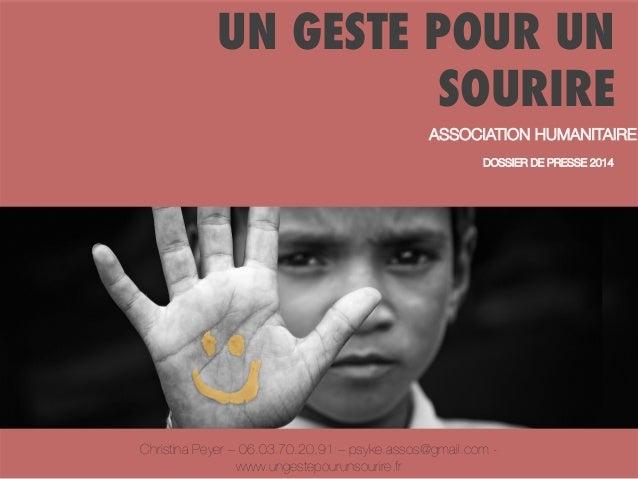 UN GESTE POUR UN SOURIRE ASSOCIATION HUMANITAIRE  DOSSIER DE PRESSE 2014  Christina Peyer – 06.03.70.20.91 – psyke.assos@g...
