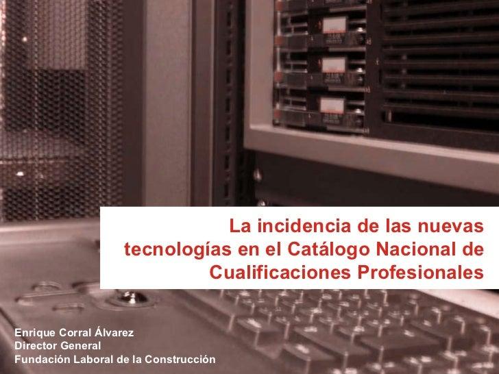 La incidencia de las nuevas tecnologías en el Catálogo Nacional de Cualificaciones Profesionales Enrique Corral Álvarez Di...