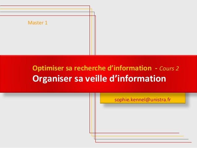 Optimiser sa recherche d'information - Cours 2  Organiser sa veille d'information  sophie.kennel@unistra.fr  Master 1