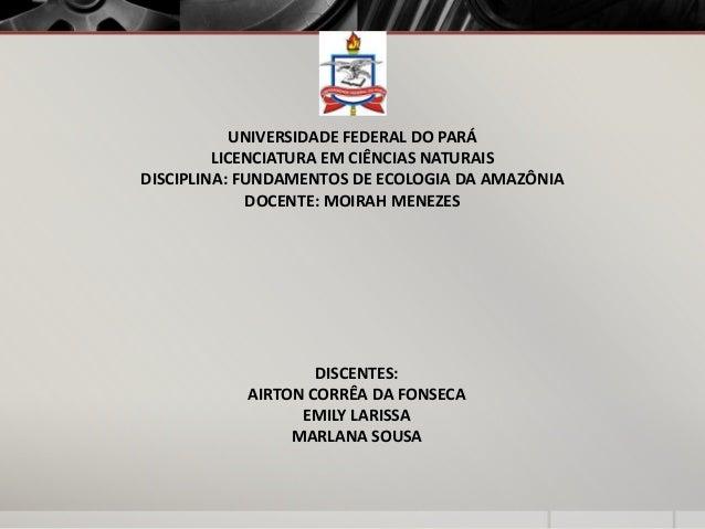 DISCENTES:AIRTON CORRÊA DA FONSECAEMILY LARISSAMARLANA SOUSAUNIVERSIDADE FEDERAL DO PARÁLICENCIATURA EM CIÊNCIAS NATURAISD...