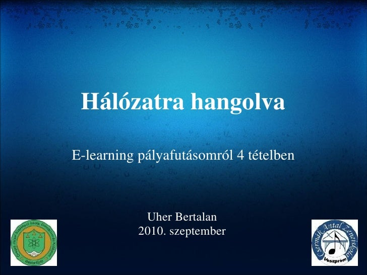 Hálózatra hangolva E-learning pályafutásomról 4 tételben Uher Bertalan 2010. szeptember