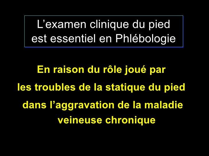 L'examen clinique du pied est essentiel en Phlébologie <ul><li>En raison du r ôle joué par  </li></ul><ul><li>les troubles...
