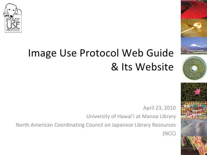 Image Use Protocol Web Guide & Its Website April 23, 2010 University of Hawai'i at Manoa Library North American Coordinati...