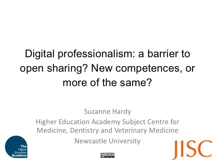 Digital professionalism: a barrier to open sharing? New competences, or more of the same? Suzanne Hardy Higher Education A...