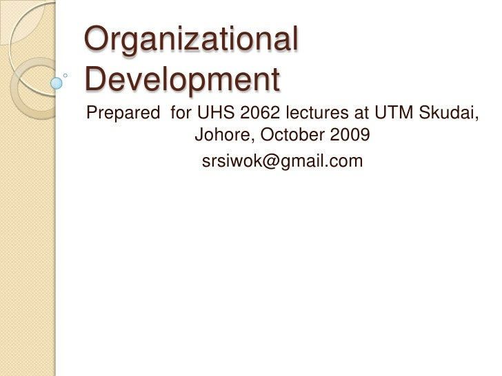 Organizational Development<br />Prepared  for UHS 2062 lectures at UTM Skudai, Johore, October 2009<br />srsiwok@gmail.com...