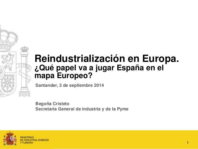Reindustrialización en Europa.  ¿Qué papel va a jugar España en el  mapa Europeo?  1  Santander, 3 de septiembre 2014  Beg...