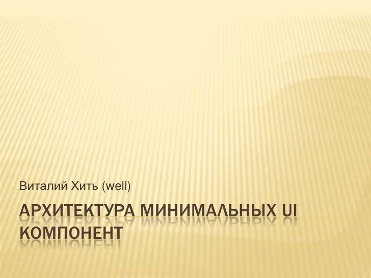 Архитектура минимальных UI компонент<br />Виталий Хить (well)<br />