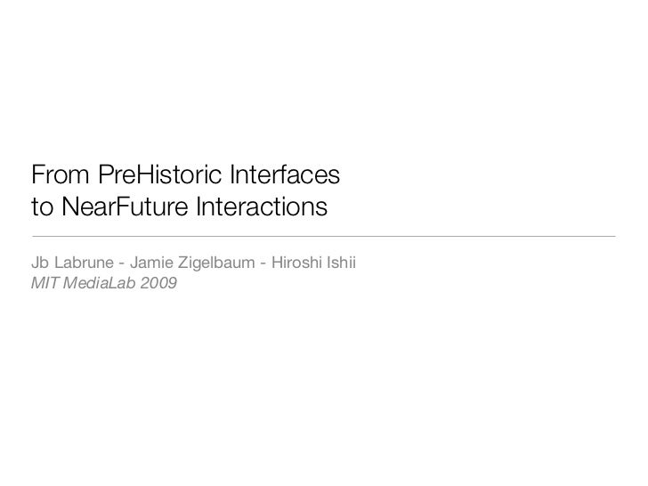 From PreHistoric Interfaces to NearFuture Interactions Jb Labrune - Jamie Zigelbaum - Hiroshi Ishii MIT MediaLab 2009