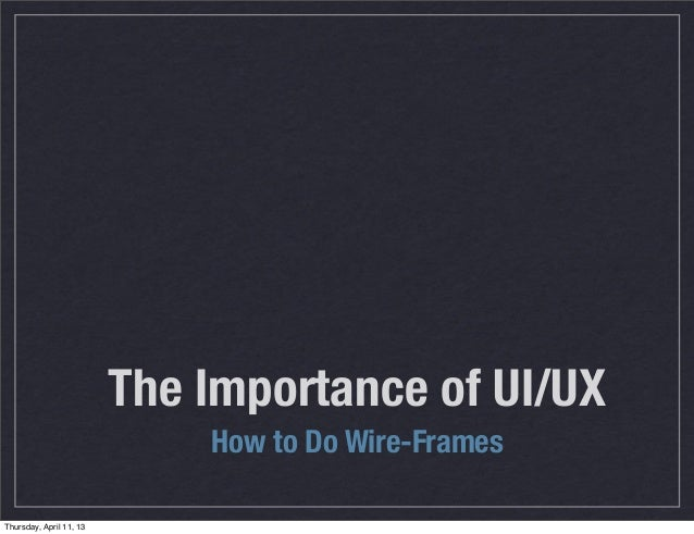 The Importance of UI/UX                             How to Do Wire-FramesThursday, April 11, 13