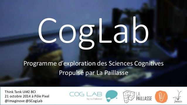 CogLab  Programme d'exploration des Sciences Cognitives  Propulsé par La Paillasse  Think Tank UI#2 BCI  21 octobre 2014 à...