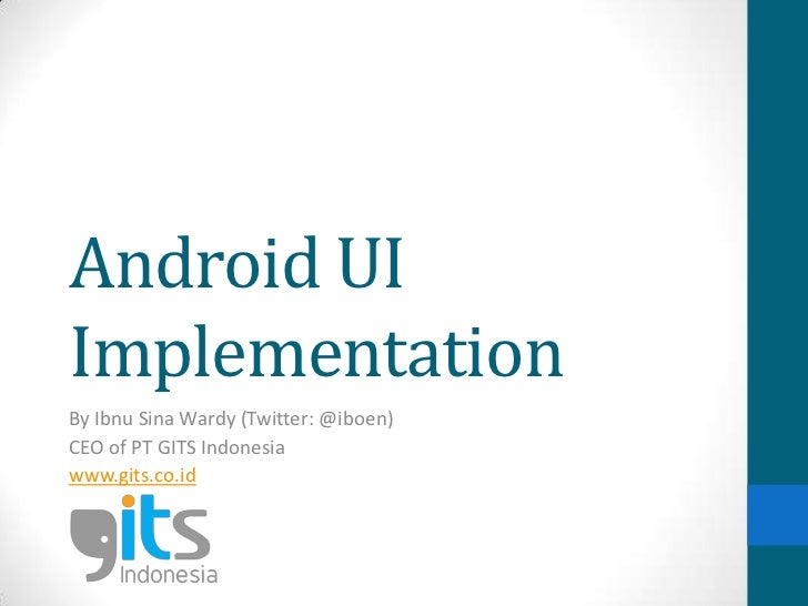 Android UIImplementationBy Ibnu Sina Wardy (Twitter: @iboen)CEO of PT GITS Indonesiawww.gits.co.id