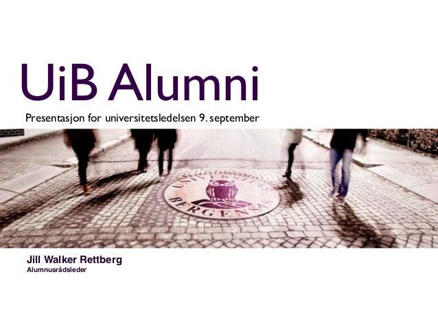 UiB Alumni Presentasjon for universitetsledelsen 9. september  Jill Walker Rettberg Alumnusrådsleder