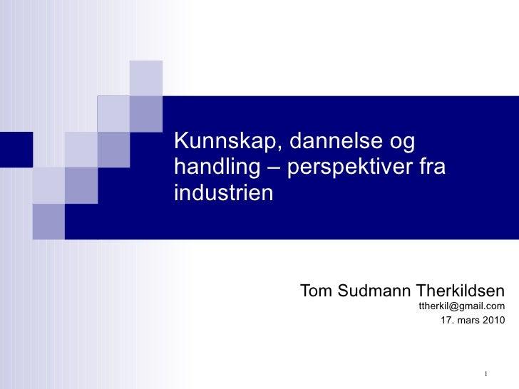 Kunnskap, dannelse og handling – perspektiver fra industrien Tom Sudmann Therkildsen [email_address] 17. mars 2010
