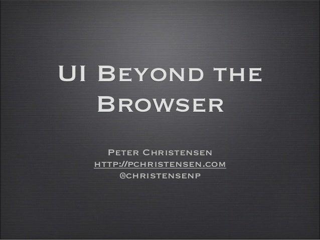 UI Beyond the Browser Peter Christensen http://pchristensen.com @christensenp
