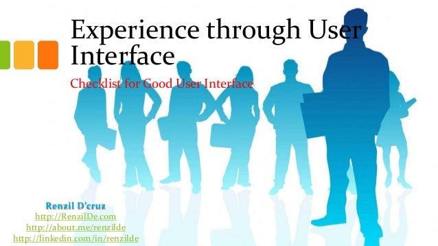 Experience through User Interface Checklist for Good User Interface  Renzil D'cruz http://RenzilDe.com http://about.me/ren...
