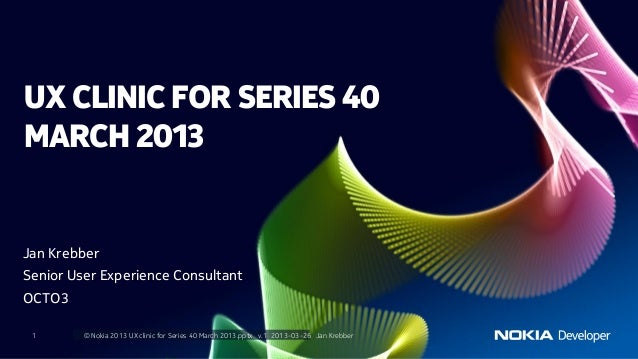 UX CLINIC FOR SERIES 40MARCH 2013Jan KrebberSenior User Experience ConsultantOCTO3 1       © Nokia 2013 UX clinic for Seri...