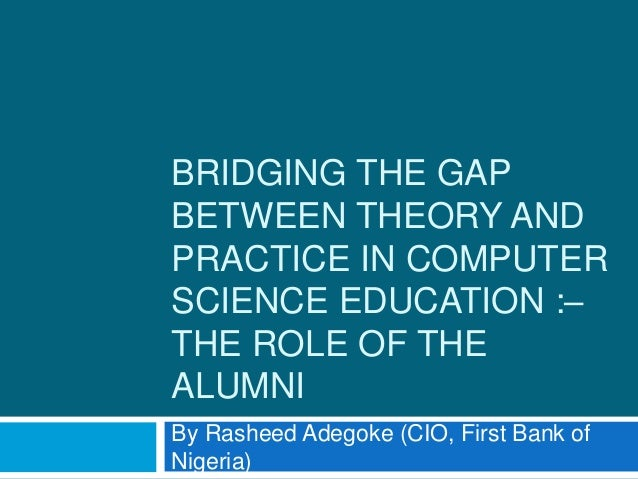 BRIDGING THE GAP BETWEEN THEORY AND PRACTICE IN COMPUTER SCIENCE EDUCATION :– THE ROLE OF THE ALUMNI By Rasheed Adegoke (C...