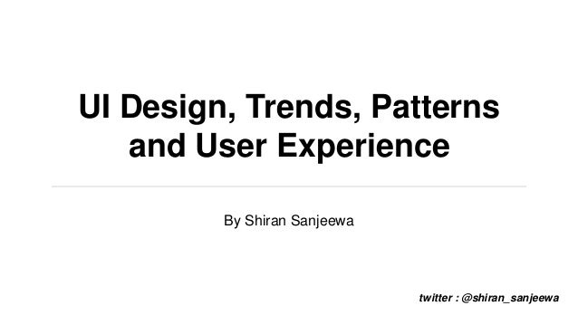 UI Design, Trends, Patterns and User Experience By Shiran Sanjeewa twitter : @shiran_sanjeewa