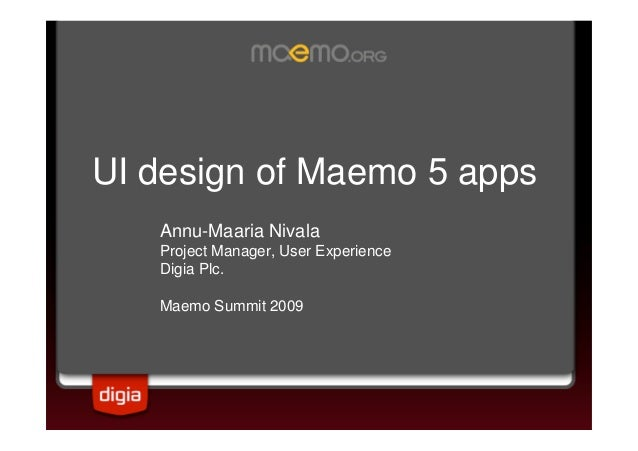 UI design of Maemo 5 apps Annu-Maaria Nivala Project Manager, User Experience Digia Plc. Maemo Summit 2009