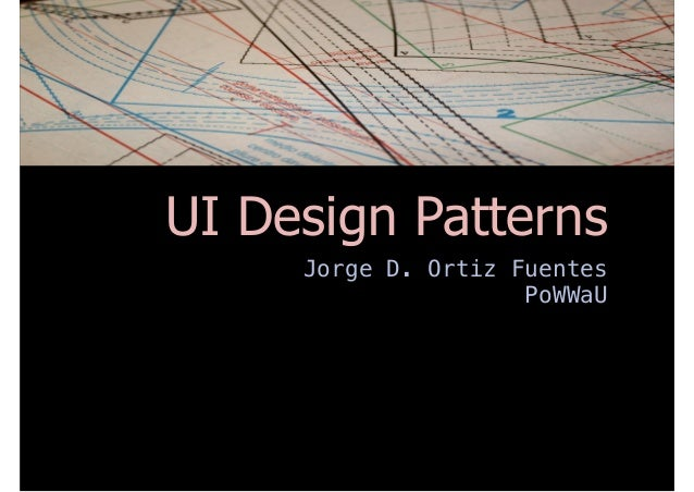 UI Design Patterns Jorge D. Ortiz Fuentes PoWWaU