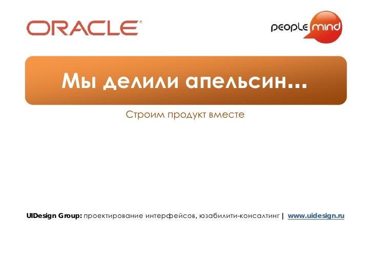 Мы делили апельсин…                          Строим продукт вместе     UIDesign Group: проектирование интерфейсов, юзабили...