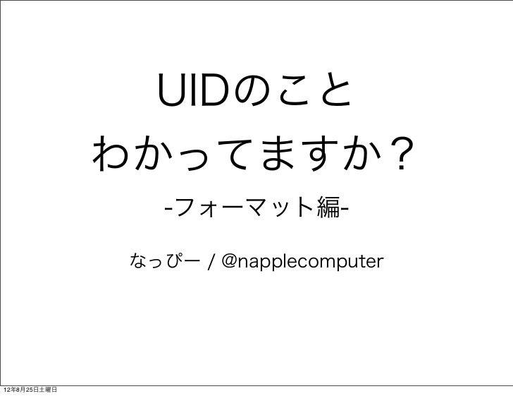 UIDのこと              わかってますか?                 -フォーマット編-              なっぴー / @napplecomputer12年8月25日土曜日