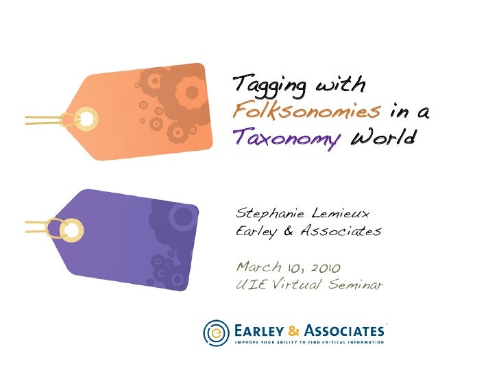 Tagging with Folksonomies in a Taxonomy World!   Stephanie Lemieux! Earley & Associates!  March 10, 2010! UIE Virtual Semi...
