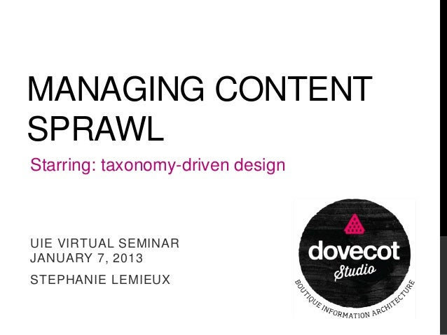 MANAGING CONTENT SPRAWL Starring: taxonomy-driven design  UIE VIRTUAL SEMINAR JANUARY 7, 2013 STEPHANIE LEMIEUX