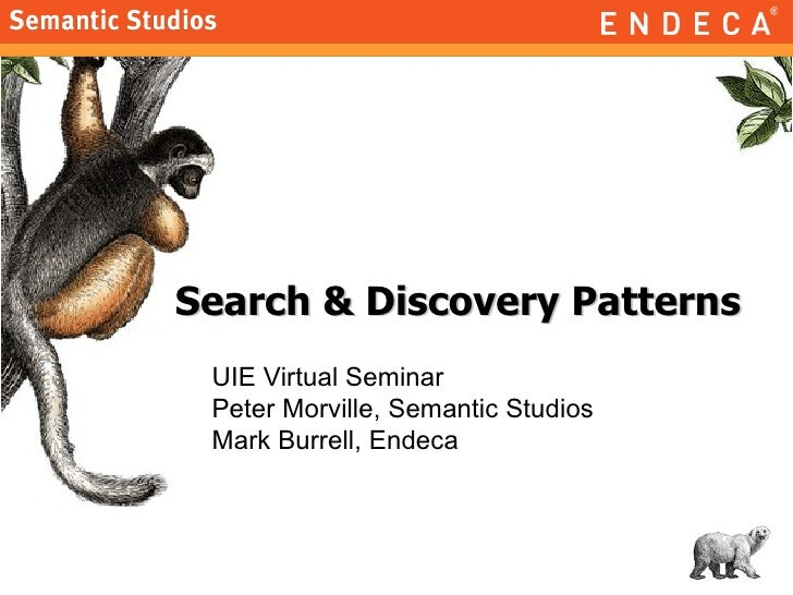 Search & Discovery Patterns UIE Virtual Seminar Peter Morville, Semantic Studios Mark Burrell, Endeca