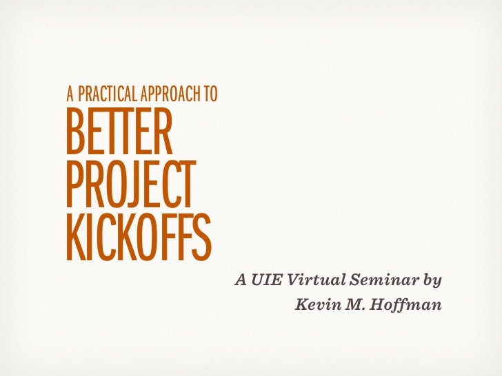 A PRACTICAL APPROACH TOBETTERPROJECTKICKOFFS                  A UIE Virtual Seminar by                                 Kev...