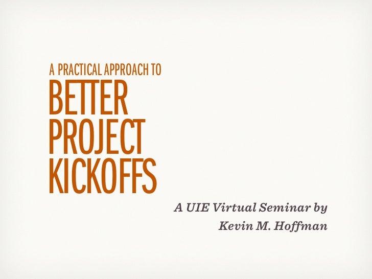 A PRACTICAL APPROACH TOBETTERPROJECTKICKOFFS                  A UIE Virtual Seminar by                                 Kev...