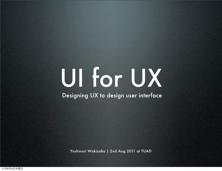 UI for UX             Designing UX to design user interface                Yoshinori Wakizaka | 2nd Aug 2011 at TUAD11   8...